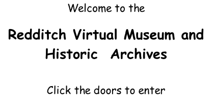 Welcome to the   Redditch Virtual Museum and Historic  Archives  Click the doors to enter